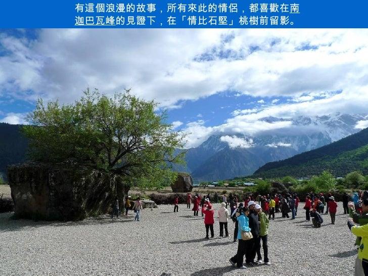 有這個浪漫的故事,所有來此的情侶,都喜歡在南迦巴瓦峰的見證下,在「情比石堅」桃樹前留影。                         .