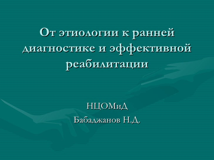 От этиологии к раннейдиагностике и эффективной       реабилитации          НЦОМиД       Бабаджанов Н.Д.