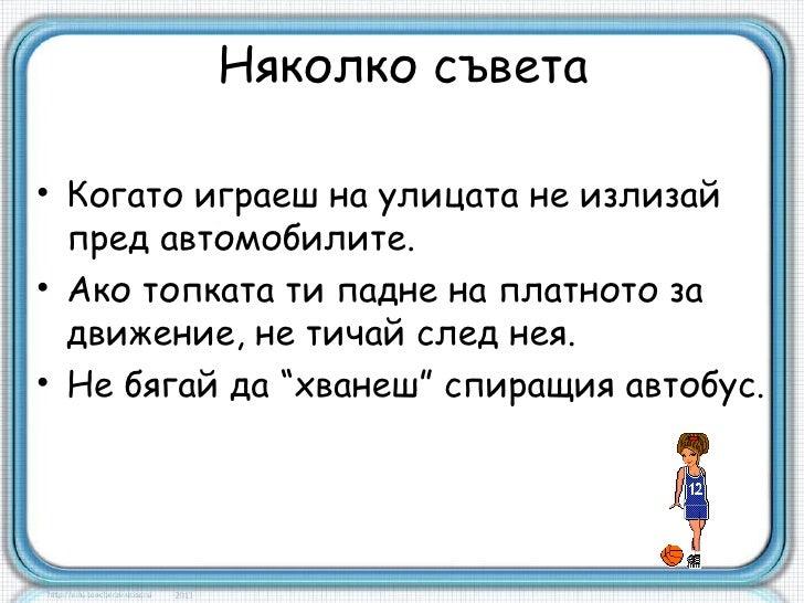 Няколко съвета• Когато играеш на улицата не излизай  пред автомобилите.• Ако топката ти падне на платното за  движение, не...