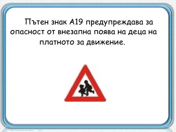 Пътен знак А19 предупреждава заопасност от внезапна поява на деца на       платното за движение.
