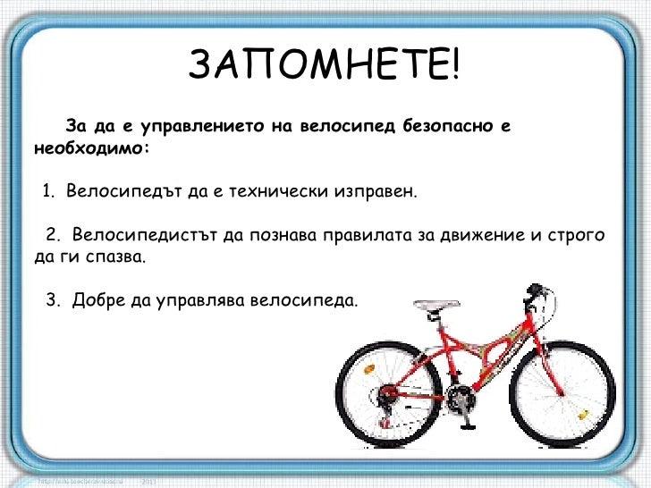 ЗАПОМНЕТЕ!   За да е управлението на велосипед безопасно енеобходимо:1. Велосипедът да е технически изправен. 2. Велосипед...