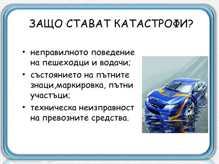 ЗАЩО СТАВАТ КАТАСТРОФИ?• неправилното поведение  на пешеходци и водачи;• състоянието на пътните  знаци,маркировка, пътни  ...