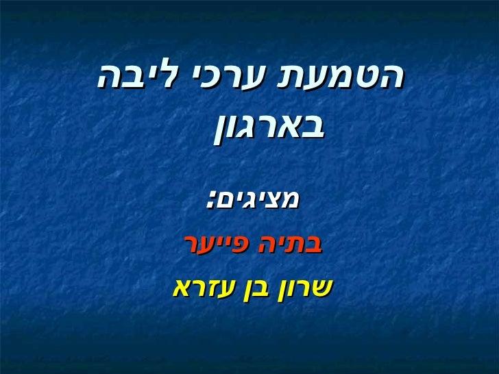 הטמעת ערכי ליבה       בארגון     מציגים:    בתיה פייער   שרון בן עזרא