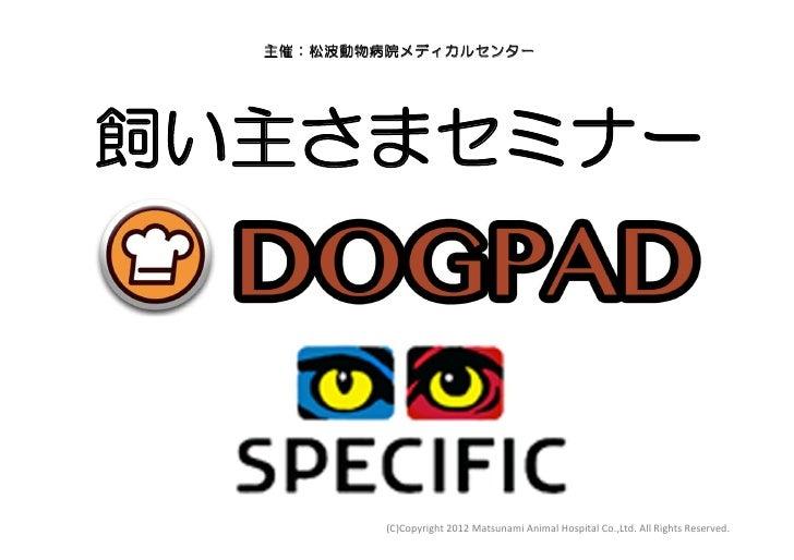 主催:松波動物病院メディカルセンター飼い主さまセミナー          (C)Copyright 2012 Matsunami Animal Hospital Co.,Ltd. All Rights Reser...