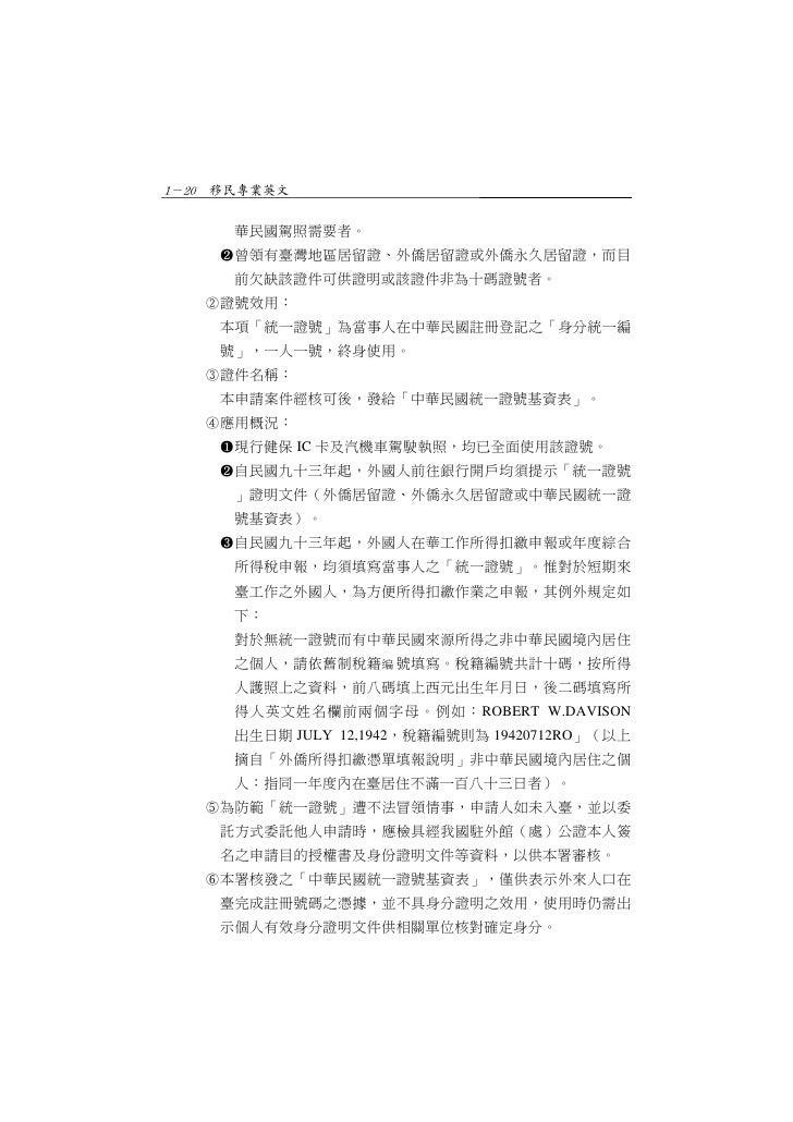 1-20 移民專業英文      華民國駕照需要者。    曾領有臺灣地區居留證、外僑居留證或外僑永久居留證,而目      前欠缺該證件可供證明或該證件非為十碼證號者。   證號效用:    本項「統一證號」為當事人在中華民國註冊登記之「...