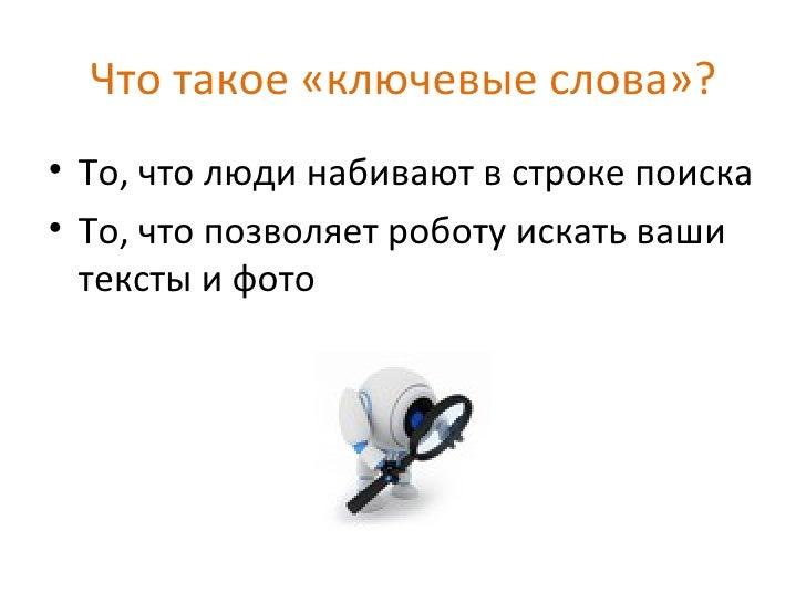 Что такое «ключевые слова»?• То, что люди набивают в строке поиска• То, что позволяет роботу искать ваши  тексты и фото