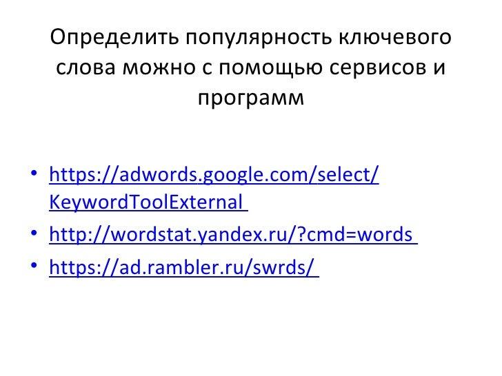 Определить популярность ключевого слова можно с помощью сервисов и             программ• https://adwords.google.com/select...