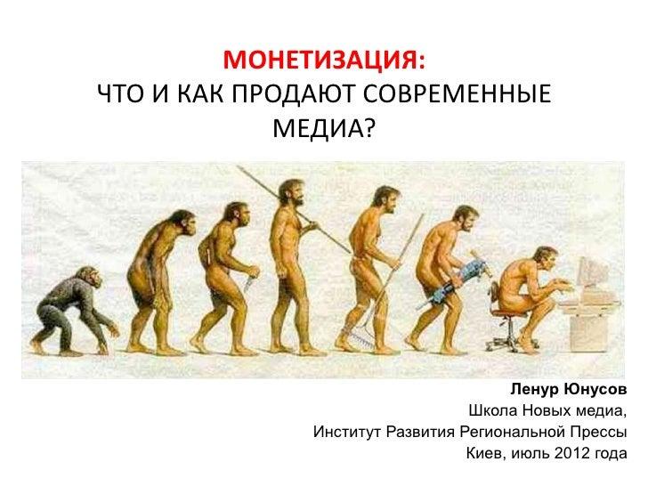 МОНЕТИЗАЦИЯ:ЧТО И КАК ПРОДАЮТ СОВРЕМЕННЫЕ            МЕДИА?                                      Ленур Юнусов             ...