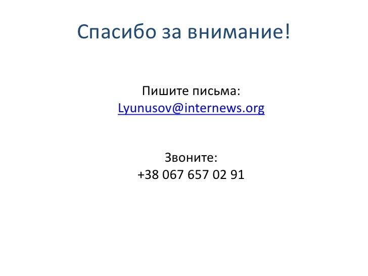 Спасибо за внимание!       Пишите письма:   Lyunusov@internews.org         Звоните:     +38 067 657 02 91