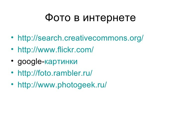 Фото в интернете•   http://search.creativecommons.org/•   http://www.flickr.com/•   google-картинки•   http://foto.rambler...