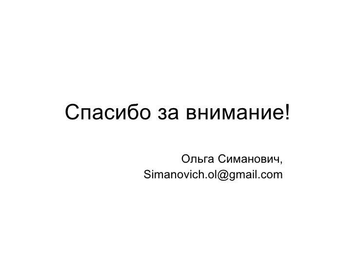 Спасибо за внимание!            Ольга Симанович,      Simanovich.ol@gmail.com