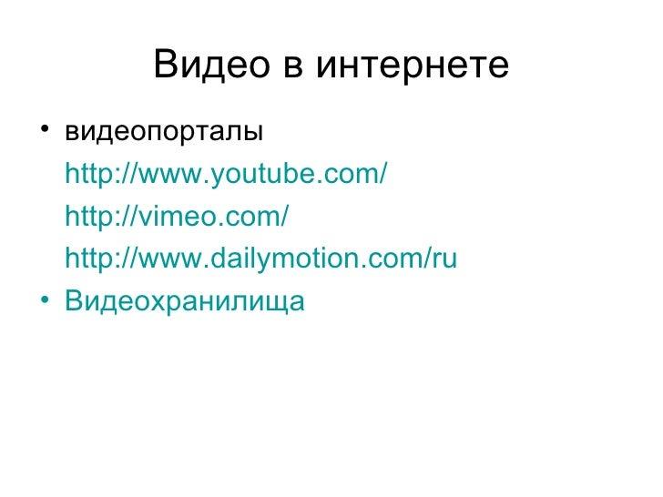 Видео в интернете• видеопорталы  http://www.youtube.com/  http://vimeo.com/  http://www.dailymotion.com/ru• Видеохранилища