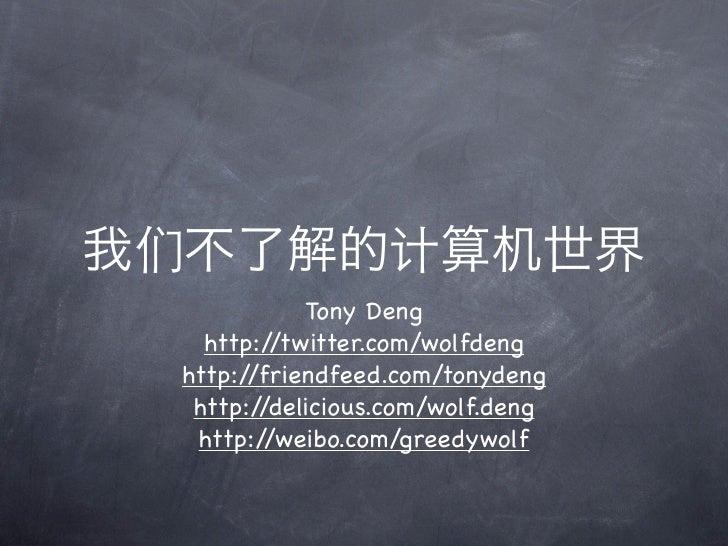 我们不了解的计算机世界            Tony Deng   http://twitter.com/wolfdeng http://friendfeed.com/tonydeng  http://delicious.com/wolf.d...