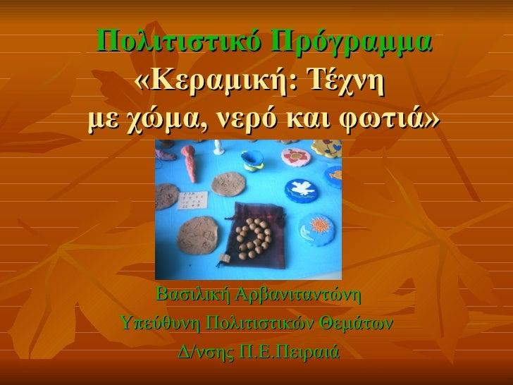 Πολιτιστικό Πρόγραμμα    «Κεραμική: Τέχνημε χώμα, νερό και φωτιά»     Βασιλική Αρβανιταντώνη  Υπεύθυνη Πολιτιστικών Θεμάτω...
