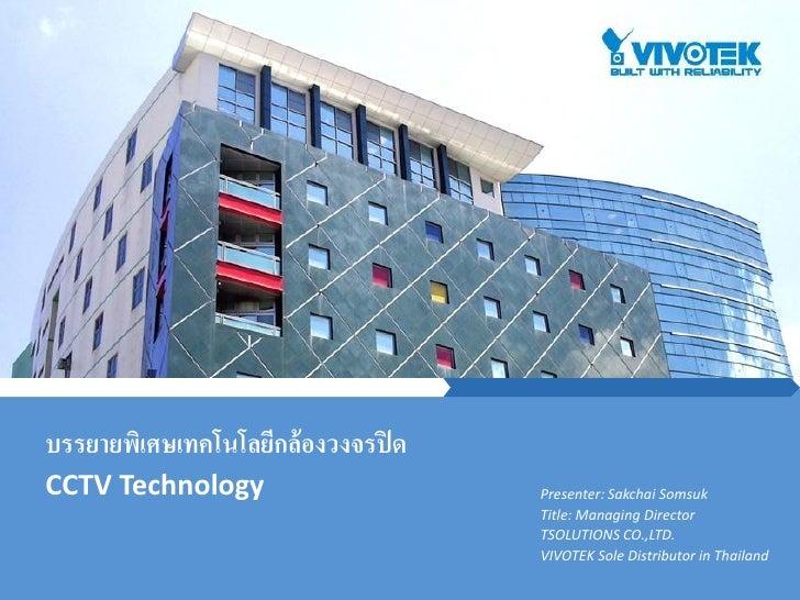 บรรยายพิเศษเทคโนโลยีกล้องวงจรปิ ดCCTV Technology                     Presenter: Sakchai Somsuk                            ...