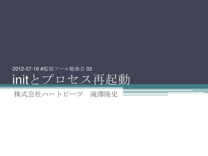 2012-07-18 #監視ツール勉強会 02initとプロセス再起動株式会社ハートビーツ 滝澤隆史