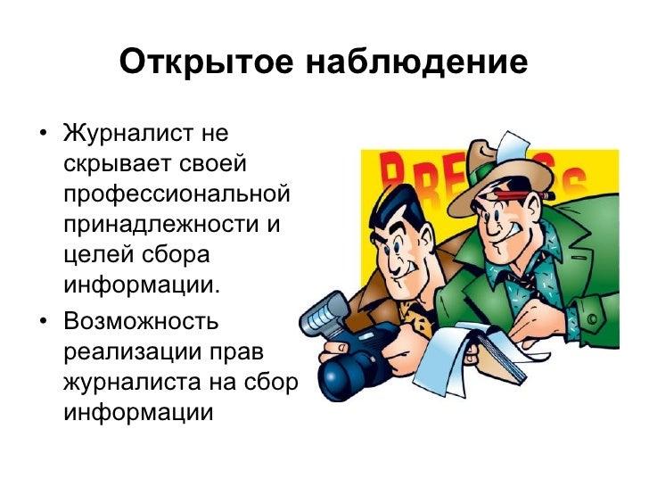 Открытое наблюдение• Журналист не  скрывает своей  профессиональной  принадлежности и  целей сбора  информации.• Возможнос...