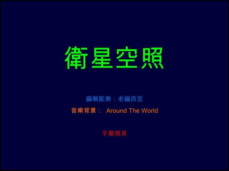 衛星空照   編輯配樂:老編西歪音樂背景: Around The World       手動換頁