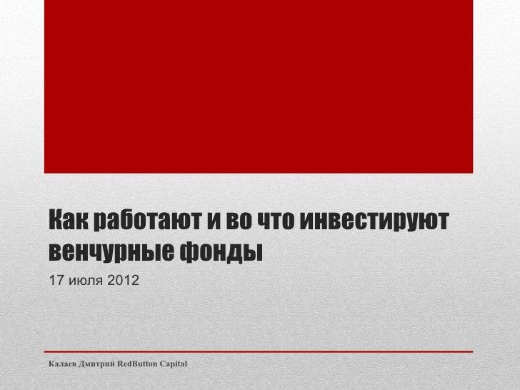 Как работают и во что инвестируютвенчурные фонды17 июля 2012Калаев Дмитрий RedButton Capital
