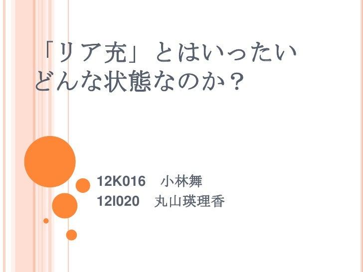 「リア充」とはいったいどんな状態なのか?  12K016 小林舞  12l020 丸山瑛理香