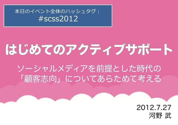本⽇日のイベント全体のハッシュタグ:    #scss2012ソーシャルメディアを前提とした時代の「顧客志向」についてあらためて考える                     2012.7.27                        河...