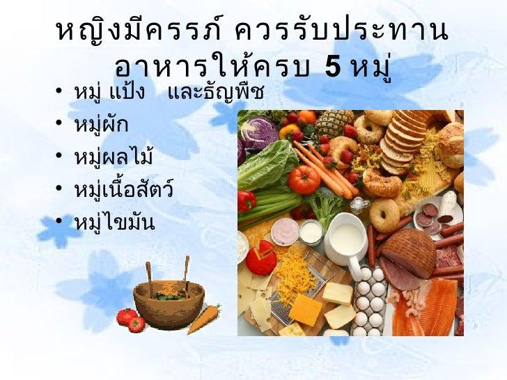หญิง มีค รรภ์ ควรรับ ประทาน   อาหารให้ค รบ 5 หมู่•   หมู่ แป้ง และธัญพืช•   หมู่ผัก•   หมู่ผลไม้•   หมู่เนื้อสัตว์•   หมู่...