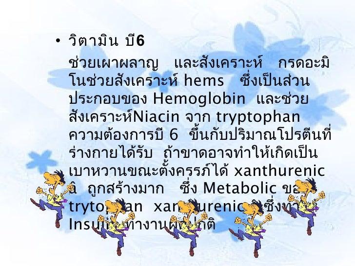 • วิต ามิน บี6  ช่วยเผาผลาญ และสังเคราะห์ กรดอะมิ  โนช่วยสังเคราะห์ hems ซึ่งเป็นส่วน  ประกอบของ Hemoglobin และช่วย  สังเค...