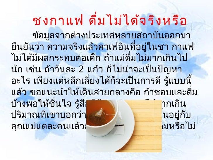 ชงกาแฟ ดื่ม ไม่ไ ด้จ ริง หรือ      ข้อมูลจากต่างประเทศหลายสถาบันออกมายืนยันว่า ความจริงแล้วคาเฟอินที่อยู่ในชา กาแฟไม่ได้ม...
