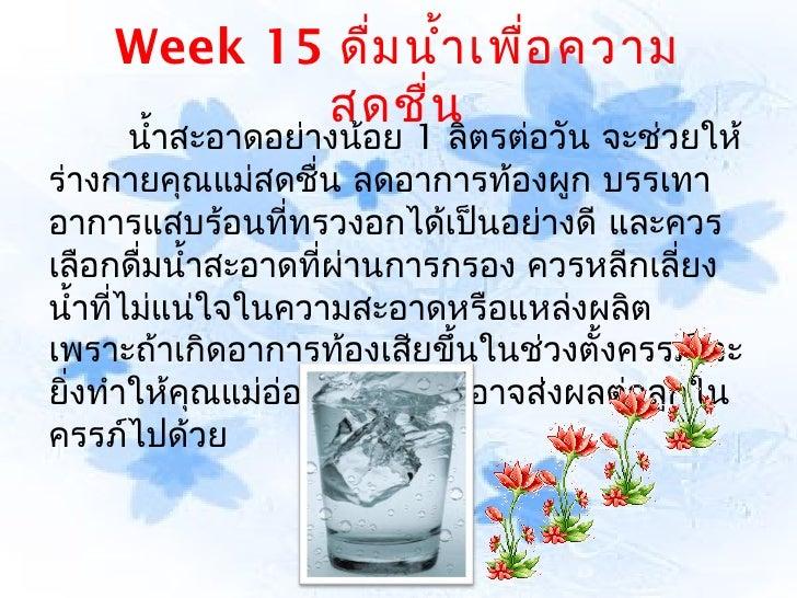 Week 15 ดื่ม นำ้า เพื่อ ความ           สดชื่น        นำ้าสะอาดอย่างน้อย 1 ลิตรต่อวัน จะช่วยให้ร่างกายคุณแม่สดชืน ลดอาการท้...