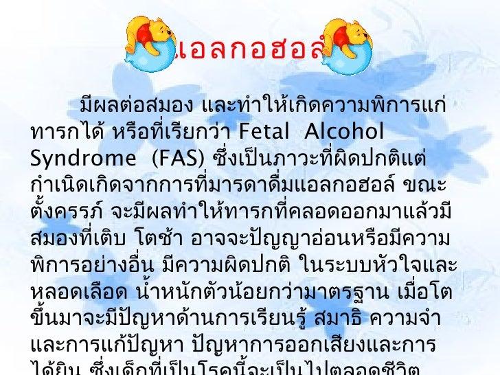 แอลกอฮอล์      มีผลต่อสมอง และทำาให้เกิดความพิการแก่ทารกได้ หรือที่เรียกว่า Fetal AlcoholSyndrome (FAS) ซึ่งเป็นภาวะที่...