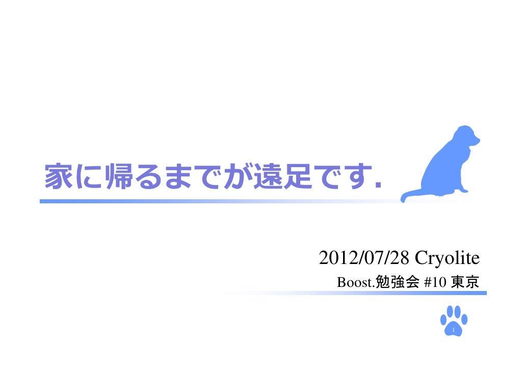 家に帰るまでが遠⾜です.         2012/07/28 Cryolite           Boost.勉強会 #10 東京                        1