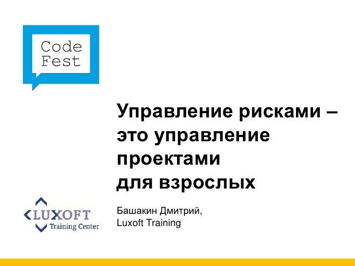 Управление рисками –это управлениепроектамидля взрослыхБашакин Дмитрий,Luxoft Training
