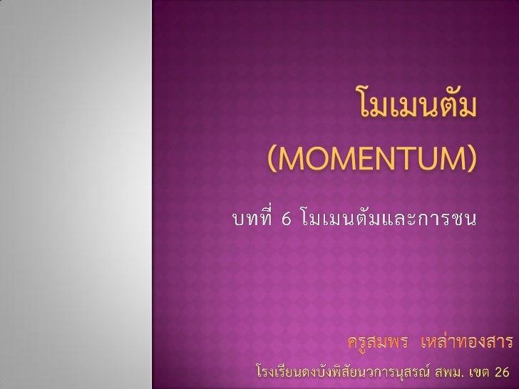 โมเมนตัม คือ ปริมาณที่บอกถึงสภาพการเคลื่อนที่ไปข้างหน้าของวัตถุ หาได้จากผลคูณระหว่างมวลและความเร็วของวัตถุ                ...
