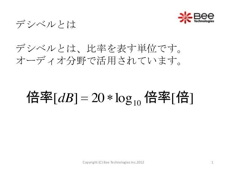 デシベルとはデシベルとは、比率を表す単位です。オーディオ分野で活用されています。 倍率[dB] 20 log10 倍率[倍]         Copyright (C) Bee Technologies Inc.2012   1