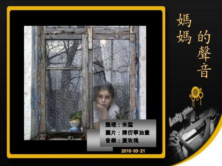 媽               媽的                 聲                 音整理:朱猛圖片:陳衍寧油畫音樂:黃玫瑰  2010‧03‧21
