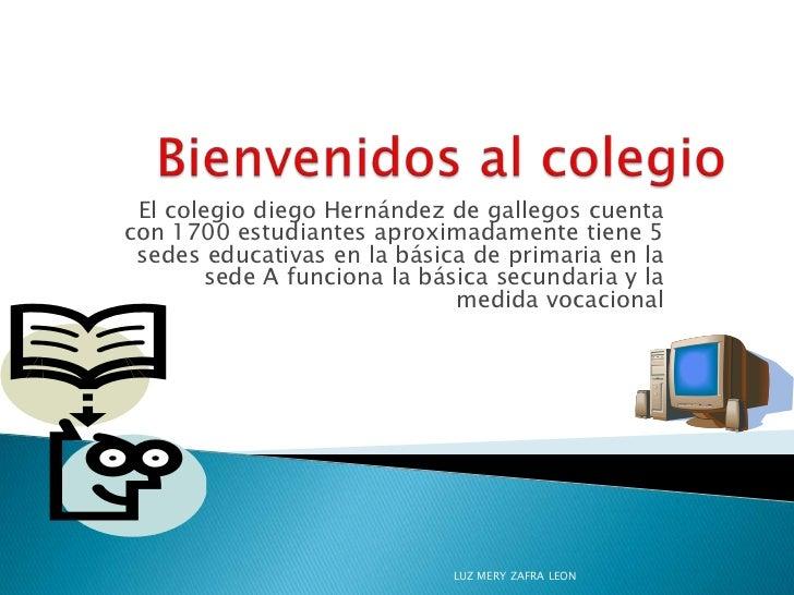 El colegio diego Hernández de gallegos cuentacon 1700 estudiantes aproximadamente tiene 5 sedes educativas en la básica de...