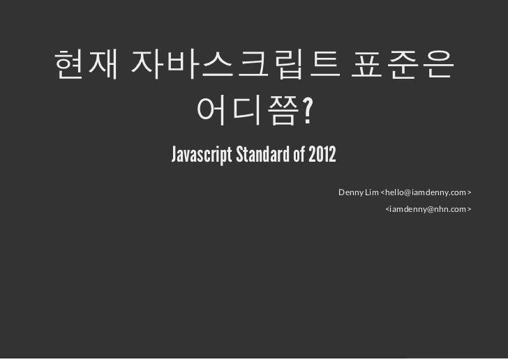 현재 자바스크립트 표준은     어디쯤?   Javascript Standard of 2012                                 Denny Lim <hello@iamdenny.com>       ...