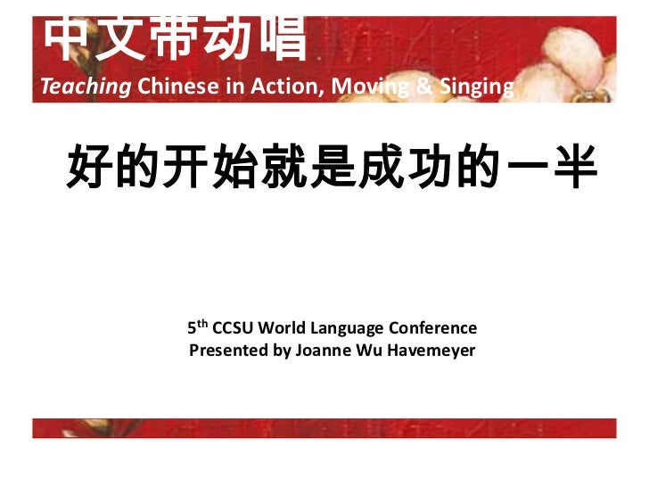 中文带动唱Teaching Chinese in Action, Moving & Singing  好的开始就是成功的一半             5th CCSU World Language Conference             ...
