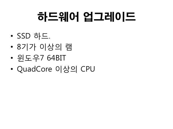 하드웨어 업그레이드•   SSD 하드.•   8기가 이상의 램•   윈도우7 64BIT•   QuadCore 이상의 CPU