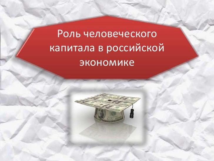 Роль человеческогокапитала в российской     экономике