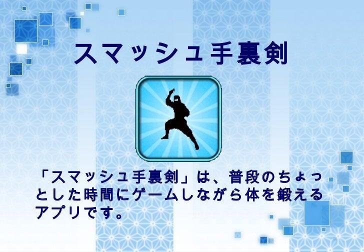 スマッシュ手裏剣「スマッシュ手裏剣」は、普段のちょっとした時間にゲームしながら体を鍛えるアプリです。