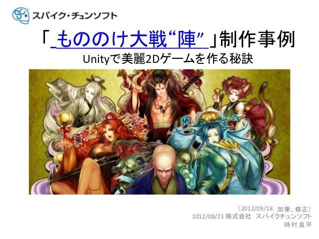 """「 もののけ大戦""""陣"""" 」制作事例 Unityで美麗2Dゲームを作る秘訣  (2012/09/18 加筆、修正) 2012/08/23 株式会社 スパイクチュンソフト 時村 良平"""