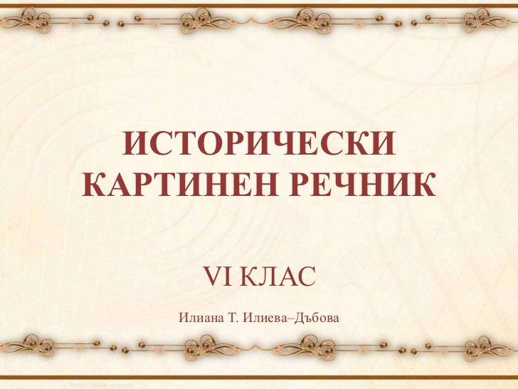 ИСТОРИЧЕСКИКАРТИНЕН РЕЧНИК       VI КЛАС    Илиана Т. Илиева–Дъбова
