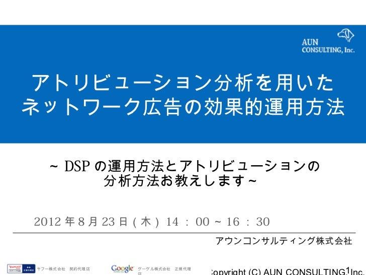 アトリビューション分析を用いたネットワーク広告の効果的運用方法  ~ DSP の運用方法とアトリビューションの         分析方法お教えします~2012 年 8 月 23 日(木) 14 : 00 ~ 16 : 30           ...