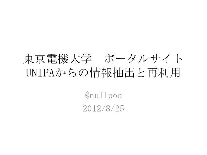 東京電機大学 ポータルサイトUNIPAからの情報抽出と再利用     @nullpoo     2012/8/25