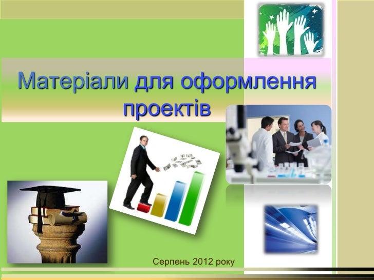 Матеріали для оформлення         проектів          Серпень 2012 року