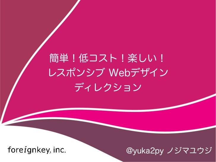 簡単!低コスト!楽しい!レスポンシブ Webデザイン   ディレクション         @yuka2py ノジマユウジ