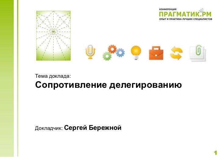 Тема доклада:Сопротивление делегированиюДокладчик: Сергей   Бережной                               1