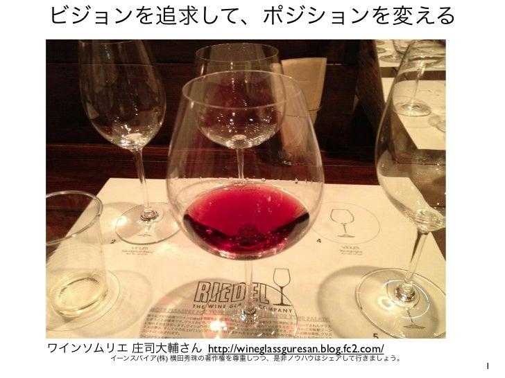 ビジョンを追求して、ポジションを変えるワインソムリエ 庄司大輔さん http://wineglassguresan.blog.fc2.com/         イーンスパイア(株) 横田秀珠の著作権を尊重しつつ、是非ノウハウはシェアして行きまし...
