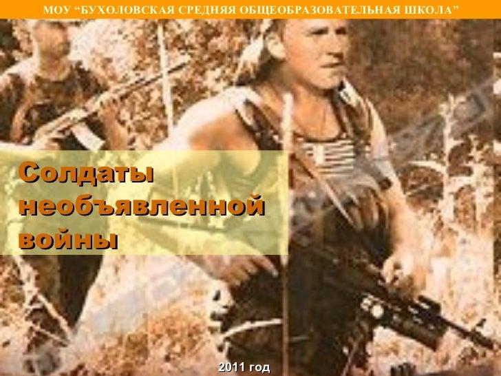 """МОУ """"БУХОЛОВСКАЯ СРЕДНЯЯ ОБЩЕОБРАЗОВАТЕЛЬНАЯ ШКОЛА""""Солдатынеобъявленнойвойны                      2011 год"""